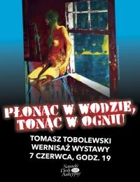 Płonąc w wodzie, tonąc w ogniu. Wystawa Malarstwa Tomasza Tobolewskiego.